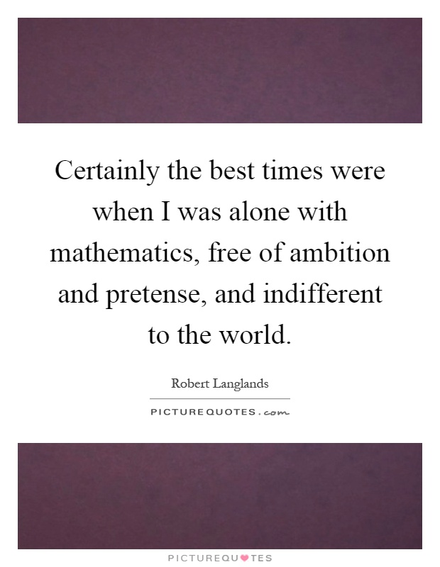 Certainly the best times were when I was alone with mathematics, free of ambition and pretense, and indifferent to the world Picture Quote #1