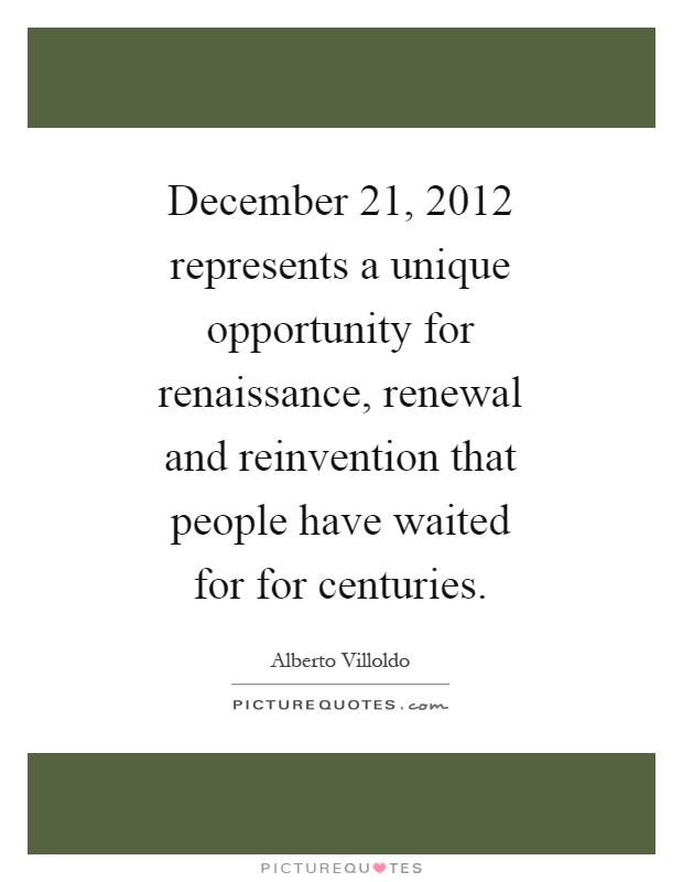 December 21, 2012 represents a unique opportunity for renaissance, renewal and reinvention that people have waited for for centuries Picture Quote #1