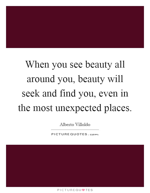 When you see beauty all around you, beauty will seek and find you, even in the most unexpected places Picture Quote #1