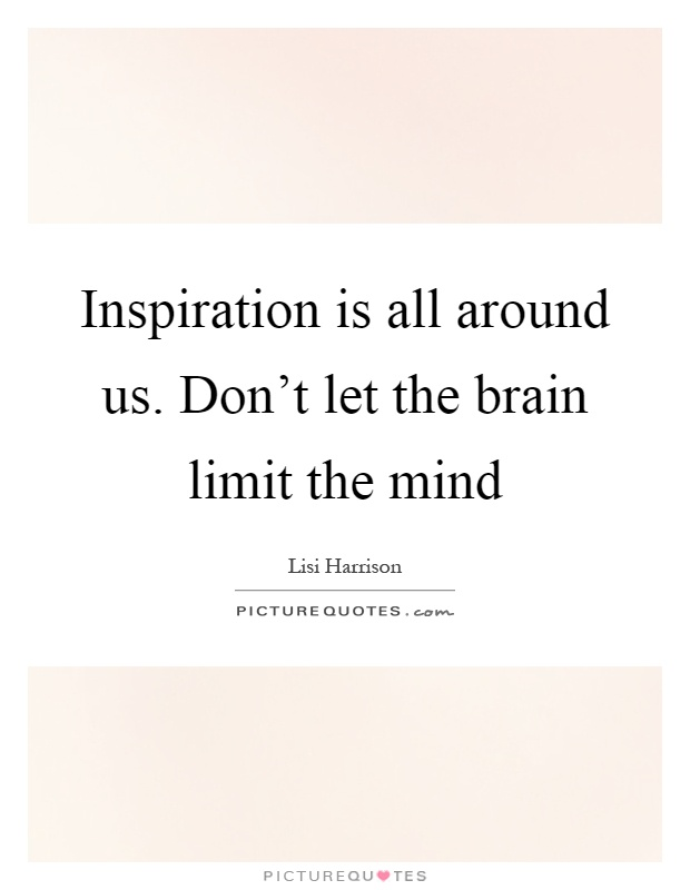 Inspiration is all around us. Don't let the brain limit the mind Picture Quote #1