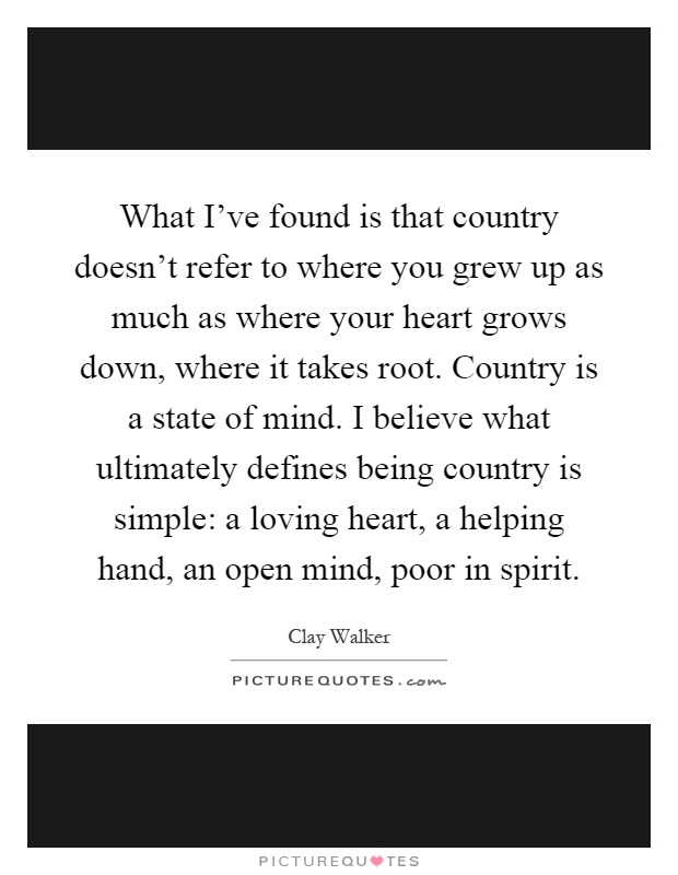 What I've found is that country doesn't refer to where you grew up as much as where your heart grows down, where it takes root. Country is a state of mind. I believe what ultimately defines being country is simple: a loving heart, a helping hand, an open mind, poor in spirit Picture Quote #1