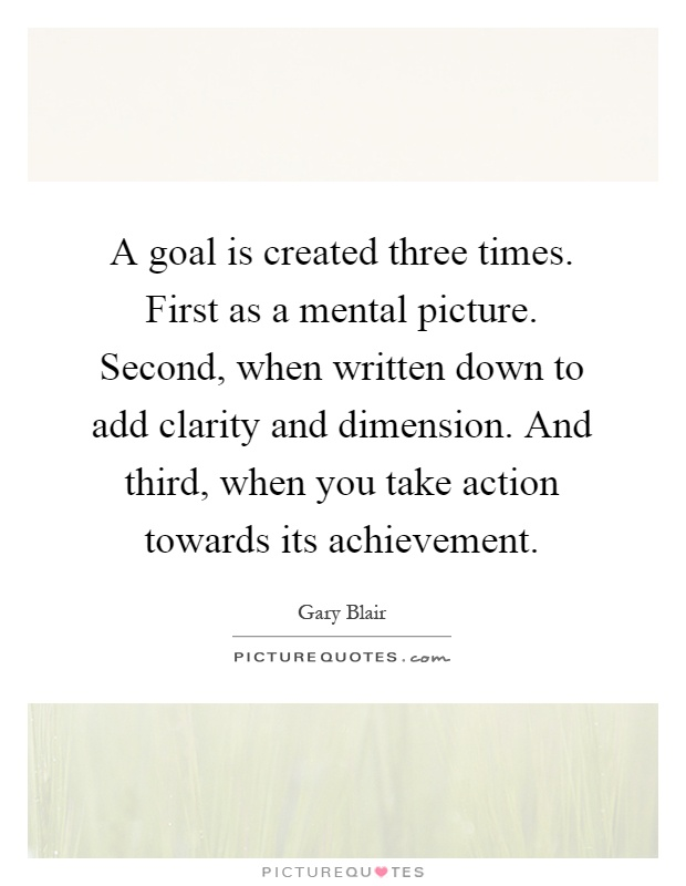 A goal is created three times. First as a mental picture. Second, when written down to add clarity and dimension. And third, when you take action towards its achievement Picture Quote #1