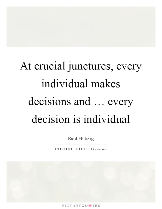 At crucial junctures, every individual makes decisions and … every decision is individual Picture Quote #1