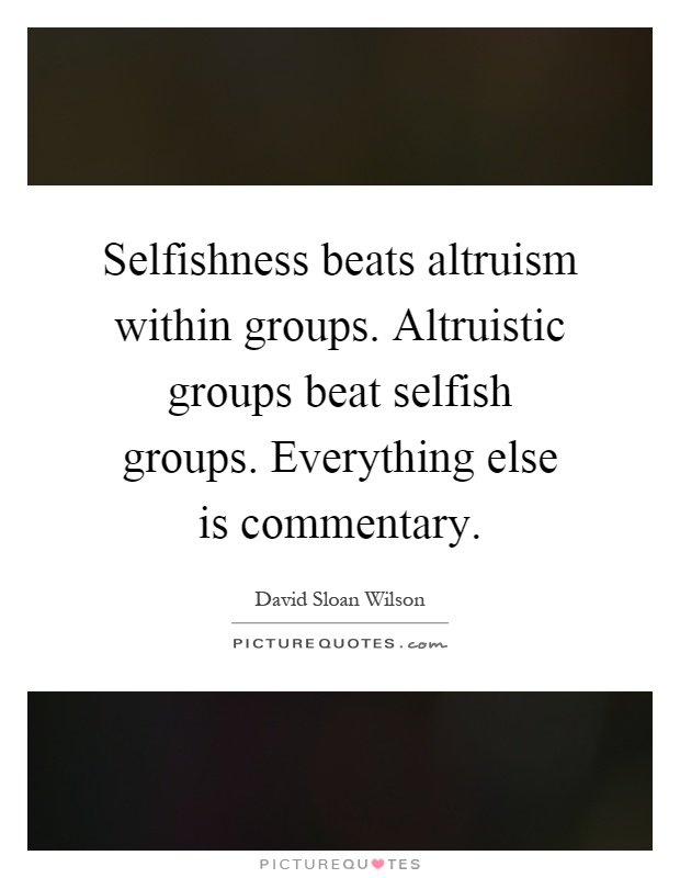 Selfishness beats altruism within groups. Altruistic groups beat selfish groups. Everything else is commentary Picture Quote #1