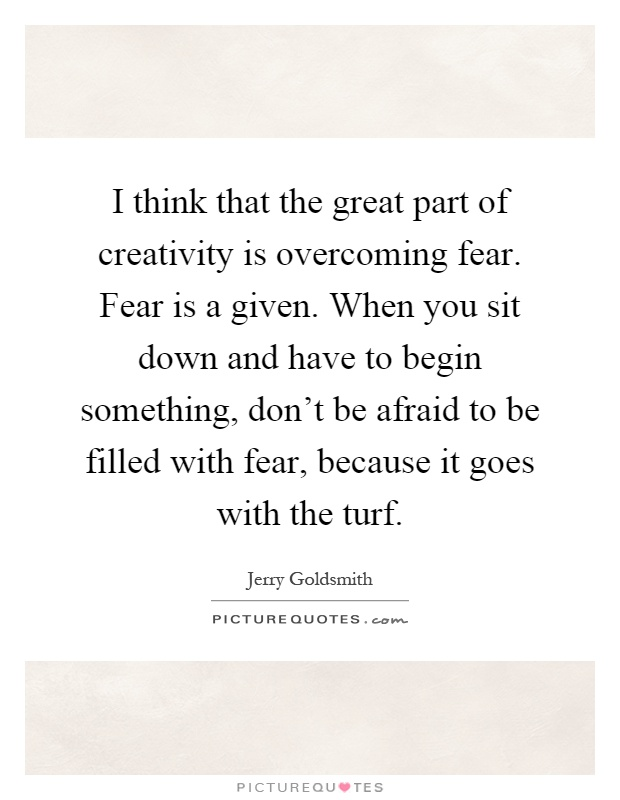 I think that the great part of creativity is overcoming fear. Fear is a given. When you sit down and have to begin something, don't be afraid to be filled with fear, because it goes with the turf Picture Quote #1