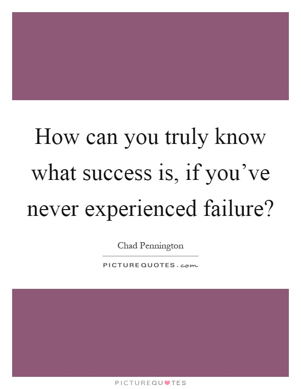How can you truly know what success is, if you've never experienced failure? Picture Quote #1