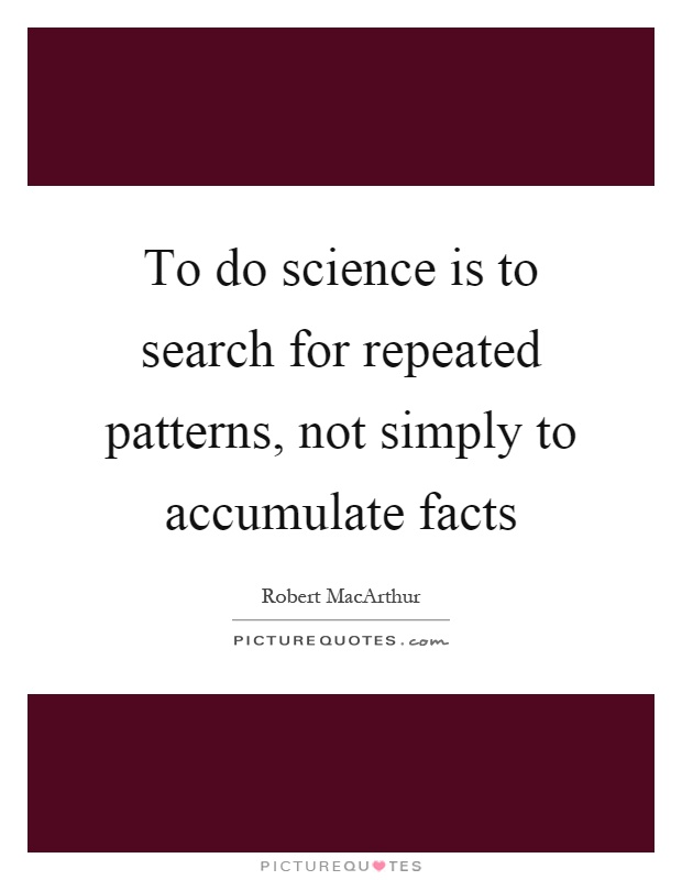 To do science is to search for repeated patterns, not simply to accumulate facts Picture Quote #1
