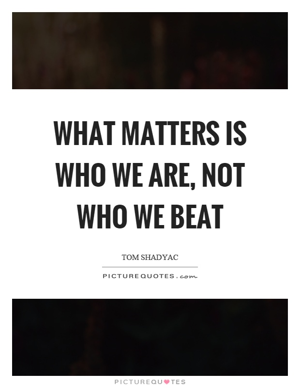 What matters is who we are, not who we beat Picture Quote #1