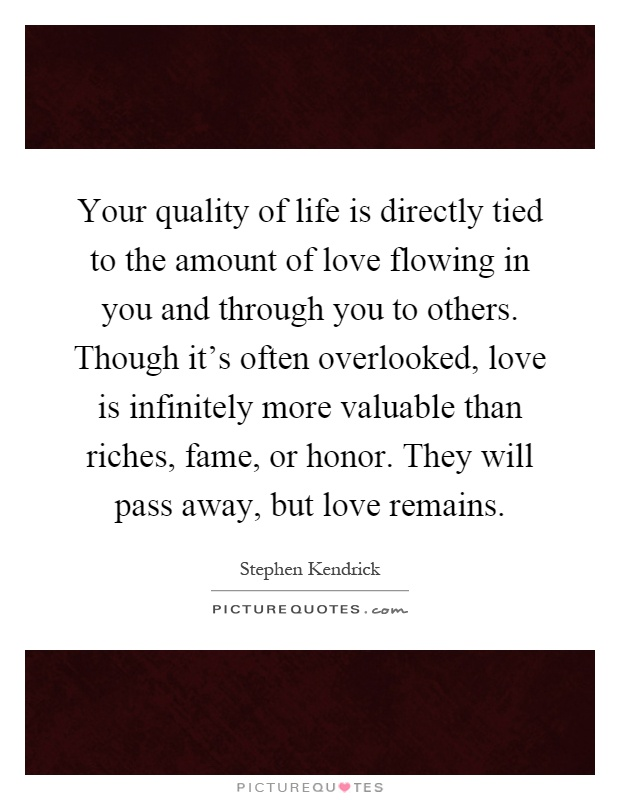Your quality of life is directly tied to the amount of love flowing in you and through you to others. Though it's often overlooked, love is infinitely more valuable than riches, fame, or honor. They will pass away, but love remains Picture Quote #1