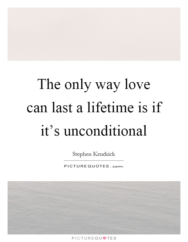 The only way love can last a lifetime is if it's unconditional Picture Quote #1