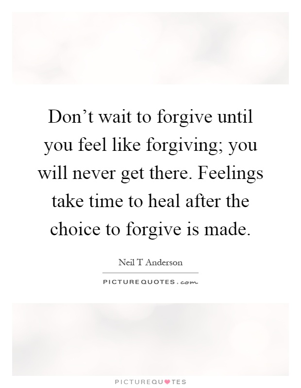 Don't wait to forgive until you feel like forgiving; you will never get there. Feelings take time to heal after the choice to forgive is made Picture Quote #1