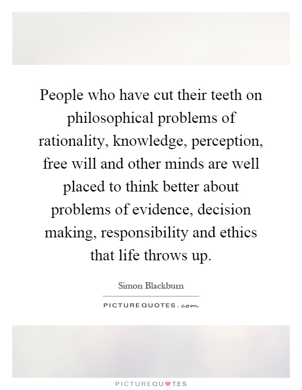 People who have cut their teeth on philosophical problems of rationality, knowledge, perception, free will and other minds are well placed to think better about problems of evidence, decision making, responsibility and ethics that life throws up Picture Quote #1