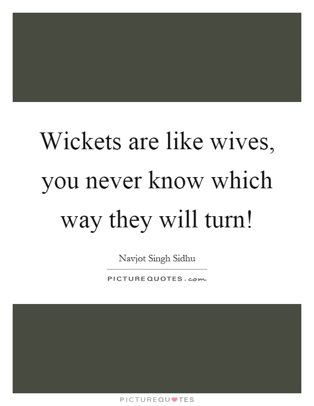 Wickets are like wives, you never know which way they will turn! Picture Quote #1