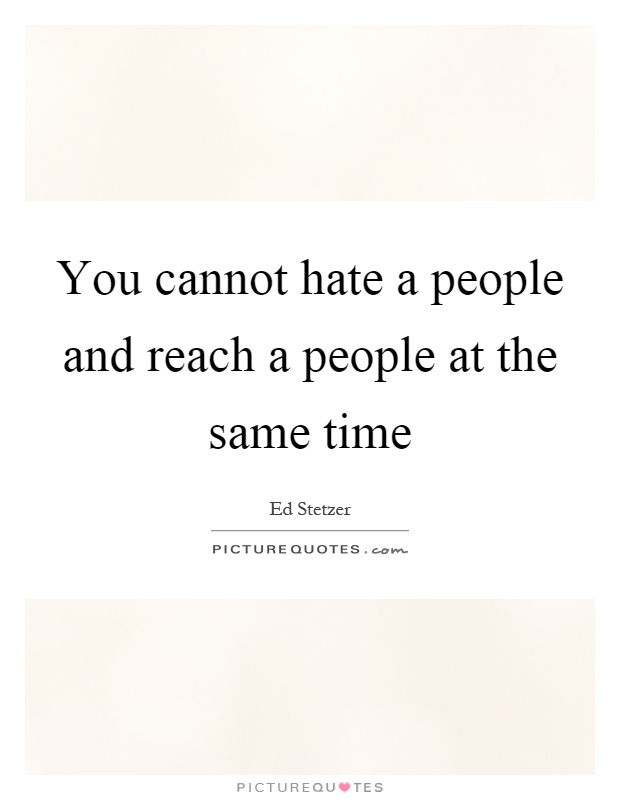 You Cannot Hate A People And Reach A People At The Same
