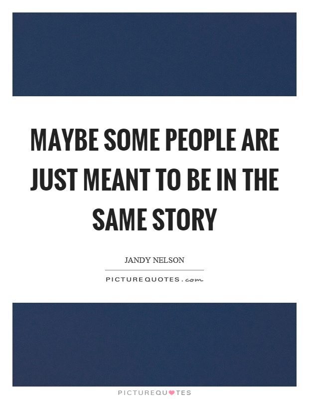 Maybe some people are just meant to be in the same story Picture Quote #1