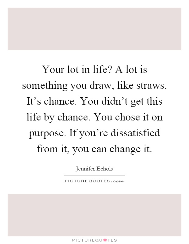 Your lot in life? A lot is something you draw, like straws. It's chance. You didn't get this life by chance. You chose it on purpose. If you're dissatisfied from it, you can change it Picture Quote #1