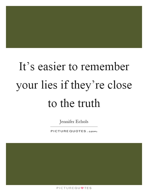 It's easier to remember your lies if they're close to the truth Picture Quote #1