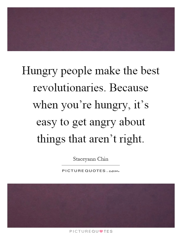 Hungry people make the best revolutionaries. Because when you're hungry, it's easy to get angry about things that aren't right Picture Quote #1
