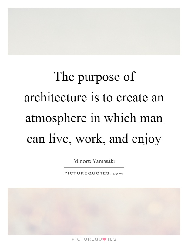 The purpose of architecture is to create an atmosphere in which man can live, work, and enjoy Picture Quote #1
