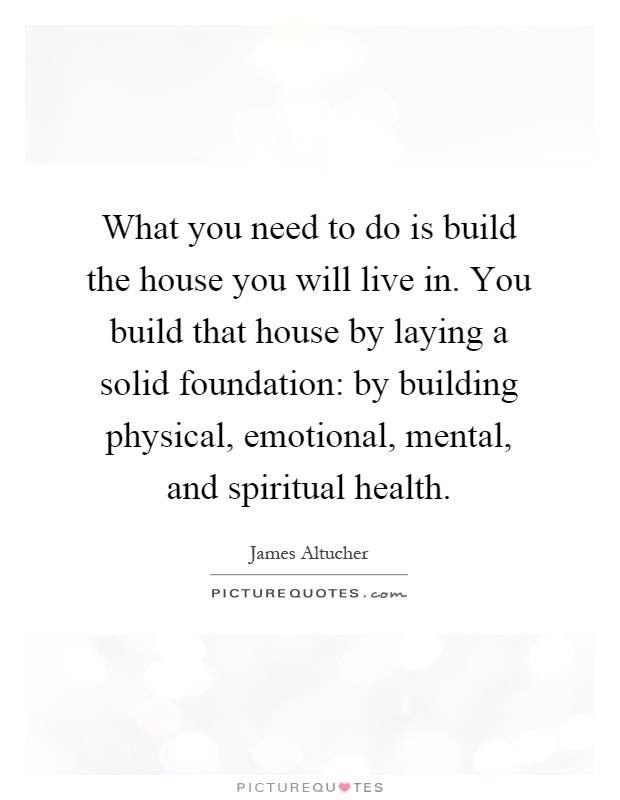 What You Need To Do Is Build The House You Will Live In. You Build That  House By Laying A Solid Foundation: By Building Physical, Emotional,  Mental, ...