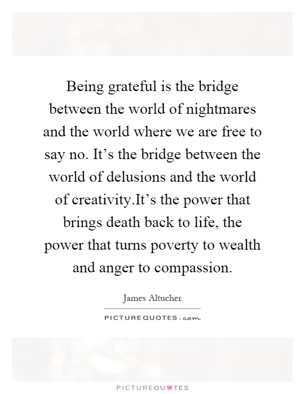 Being grateful is the bridge between the world of nightmares and the world where we are free to say no. It's the bridge between the world of delusions and the world of creativity.It's the power that brings death back to life, the power that turns poverty to wealth and anger to compassion Picture Quote #1