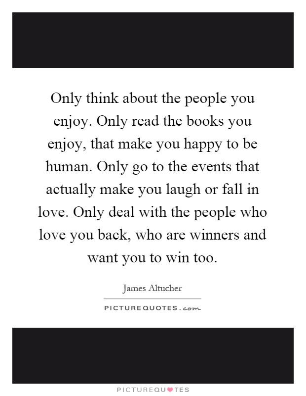 Only think about the people you enjoy. Only read the books you enjoy, that make you happy to be human. Only go to the events that actually make you laugh or fall in love. Only deal with the people who love you back, who are winners and want you to win too Picture Quote #1