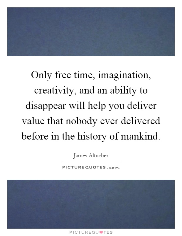 Only free time, imagination, creativity, and an ability to disappear will help you deliver value that nobody ever delivered before in the history of mankind Picture Quote #1