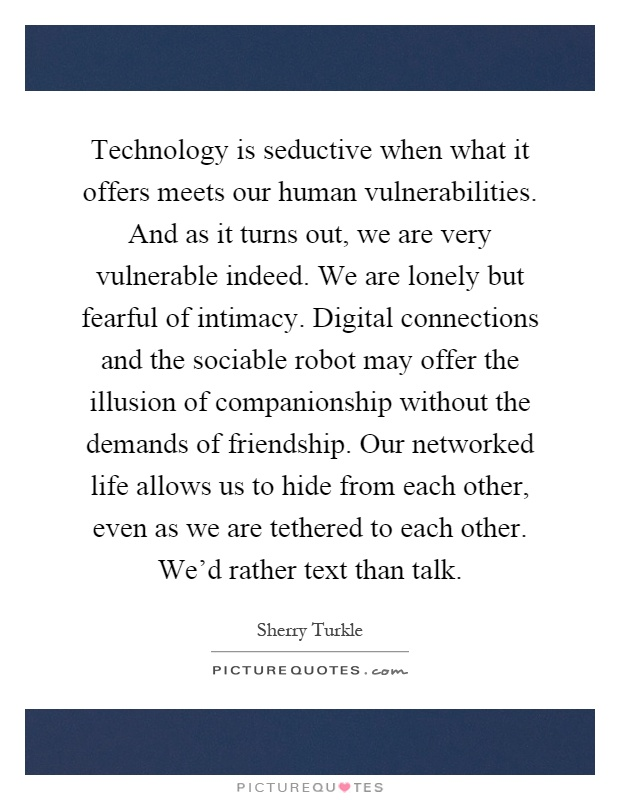 Technology is seductive when what it offers meets our human vulnerabilities. And as it turns out, we are very vulnerable indeed. We are lonely but fearful of intimacy. Digital connections and the sociable robot may offer the illusion of companionship without the demands of friendship. Our networked life allows us to hide from each other, even as we are tethered to each other. We'd rather text than talk Picture Quote #1