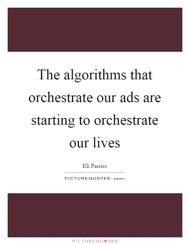 The algorithms that orchestrate our ads are starting to orchestrate our lives Picture Quote #1