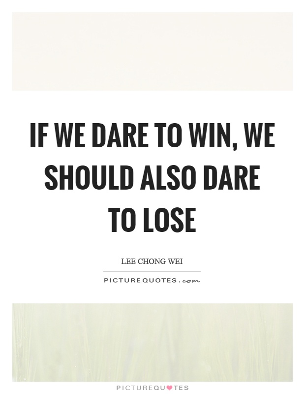 If we dare to win, we should also dare to lose Picture Quote #1