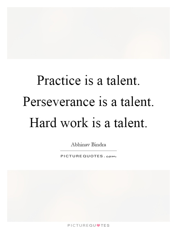 Practice is a talent. Perseverance is a talent. Hard work is a talent Picture Quote #1