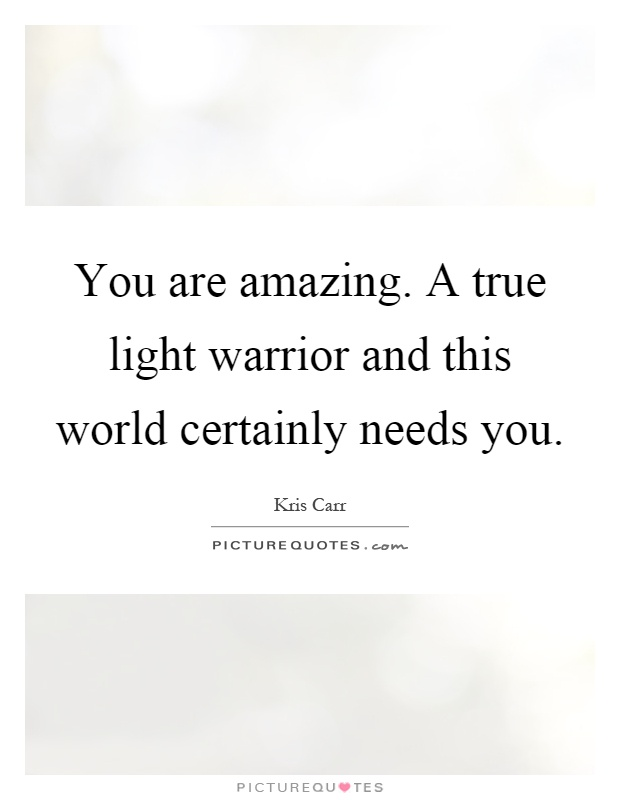 You are amazing. A true light warrior and this world certainly needs you Picture Quote #1