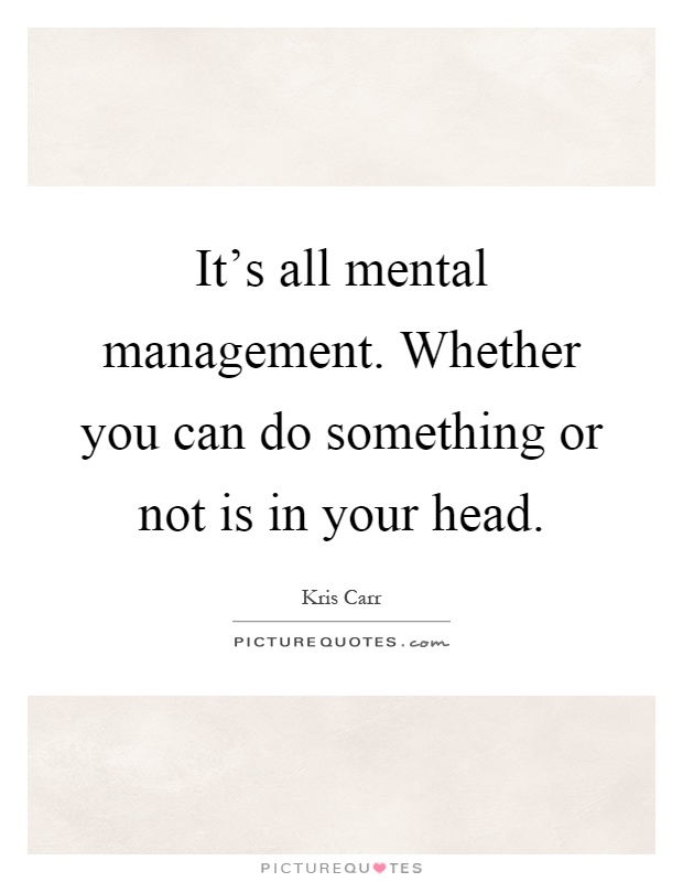 It's all mental management. Whether you can do something or not is in your head Picture Quote #1