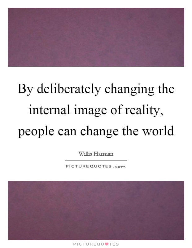 By deliberately changing the internal image of reality, people can change the world Picture Quote #1