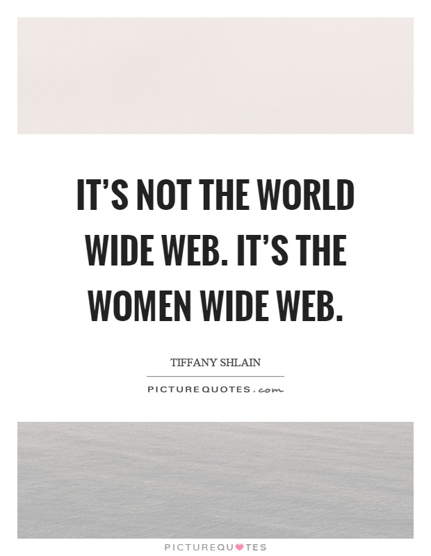 It's not the world wide web. It's the women wide web Picture Quote #1