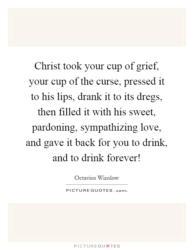 Christ took your cup of grief, your cup of the curse, pressed it to his lips, drank it to its dregs, then filled it with his sweet, pardoning, sympathizing love, and gave it back for you to drink, and to drink forever! Picture Quote #1