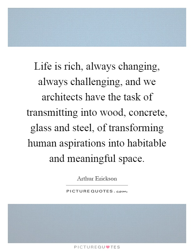 Life is rich, always changing, always challenging, and we architects have the task of transmitting into wood, concrete, glass and steel, of transforming human aspirations into habitable and meaningful space Picture Quote #1