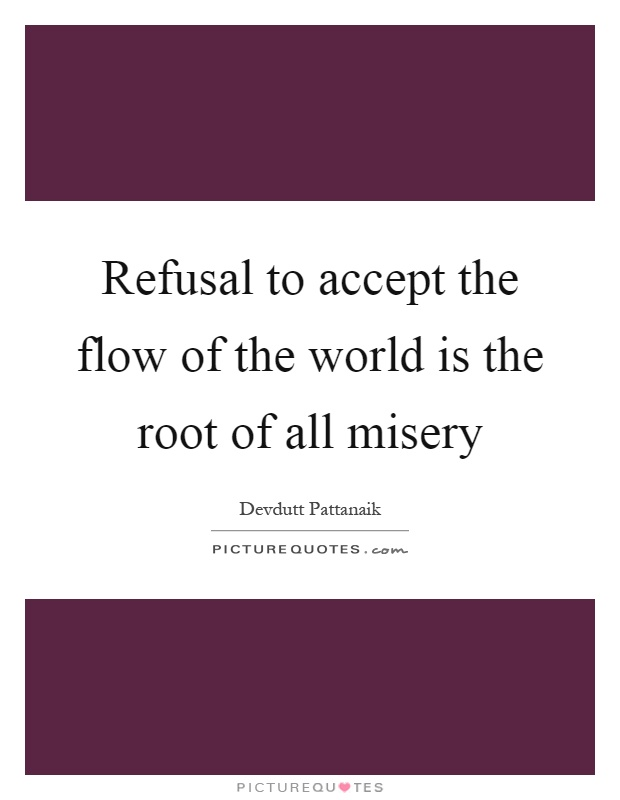 Refusal to accept the flow of the world is the root of all misery Picture Quote #1
