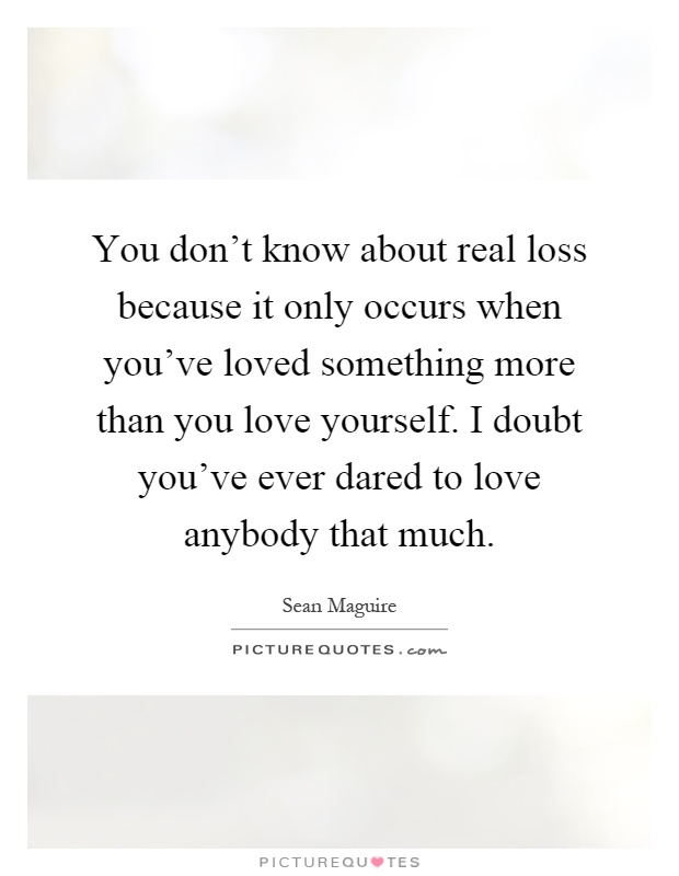 You don't know about real loss because it only occurs when you've loved something more than you love yourself. I doubt you've ever dared to love anybody that much Picture Quote #1