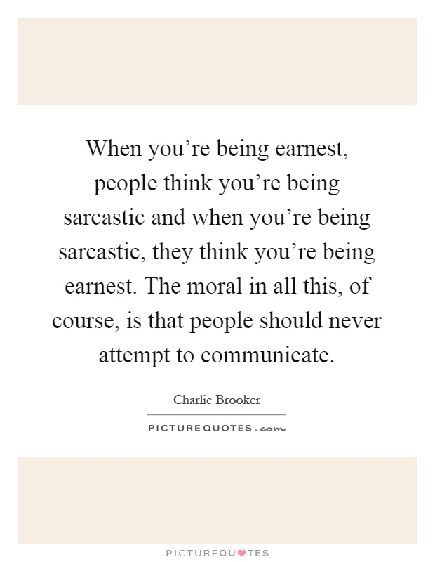 When you're being earnest, people think you're being sarcastic and when you're being sarcastic, they think you're being earnest. The moral in all this, of course, is that people should never attempt to communicate Picture Quote #1