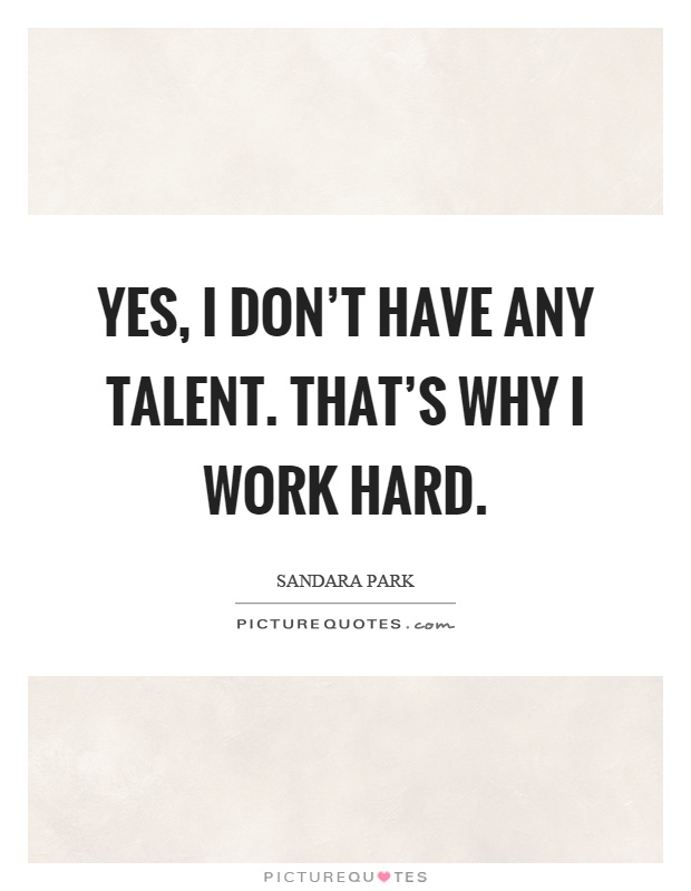 Yes, I don't have any talent. That's why I work hard Picture Quote #1