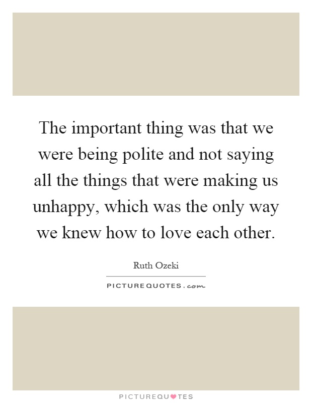 The important thing was that we were being polite and not saying all the things that were making us unhappy, which was the only way we knew how to love each other Picture Quote #1