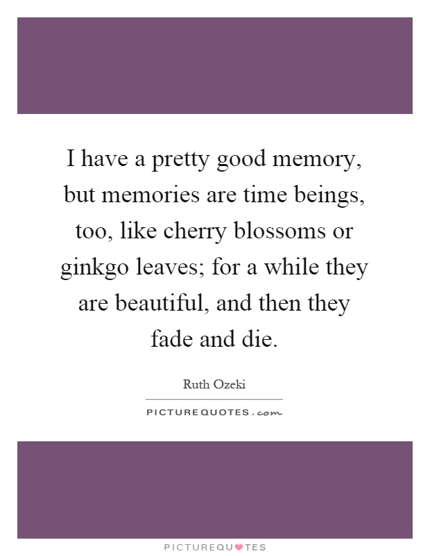 I have a pretty good memory, but memories are time beings, too, like cherry blossoms or ginkgo leaves; for a while they are beautiful, and then they fade and die Picture Quote #1