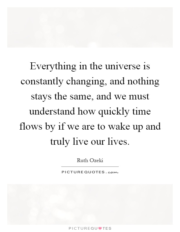 Everything in the universe is constantly changing, and nothing stays the same, and we must understand how quickly time flows by if we are to wake up and truly live our lives Picture Quote #1