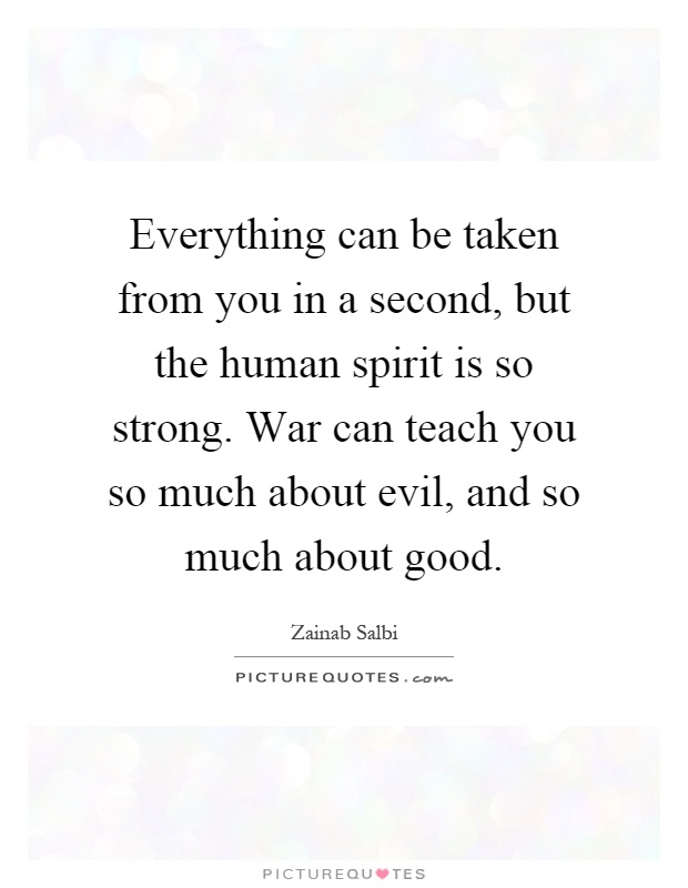 Everything can be taken from you in a second, but the human spirit is so strong. War can teach you so much about evil, and so much about good Picture Quote #1