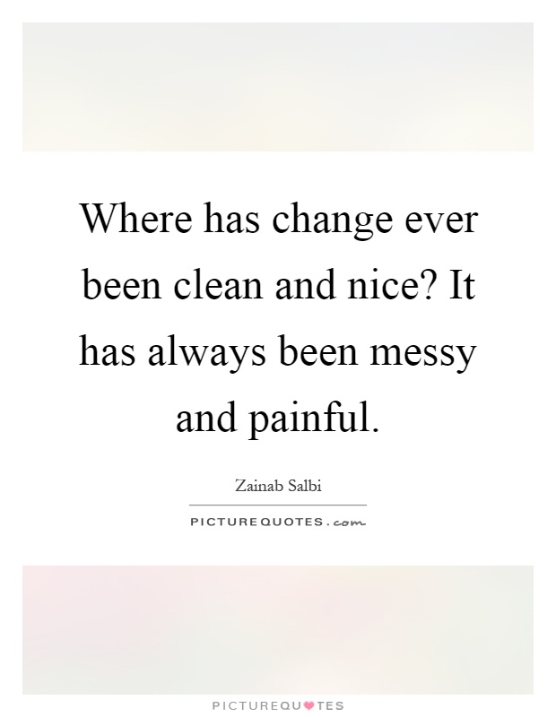 Where has change ever been clean and nice? It has always been messy and painful Picture Quote #1