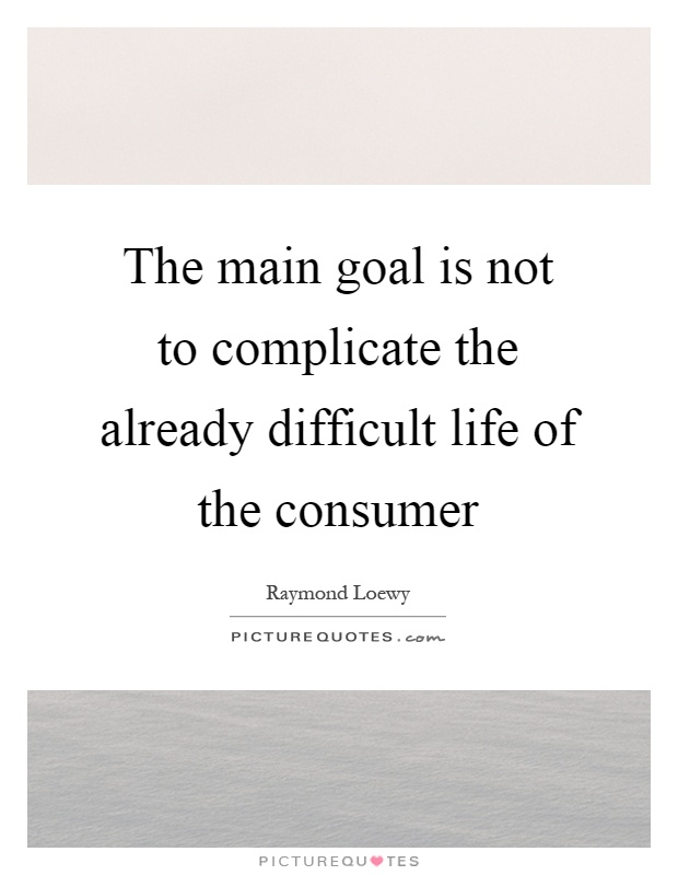 The main goal is not to complicate the already difficult life of the consumer Picture Quote #1