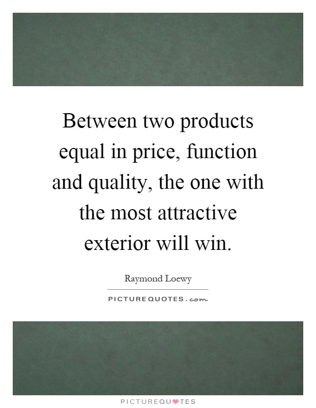 Between two products equal in price function and quality for Exterior beauty quotes