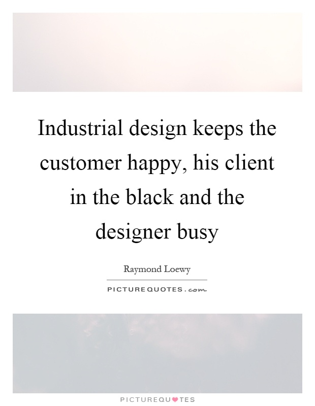 Industrial design keeps the customer happy, his client in the black and the designer busy Picture Quote #1