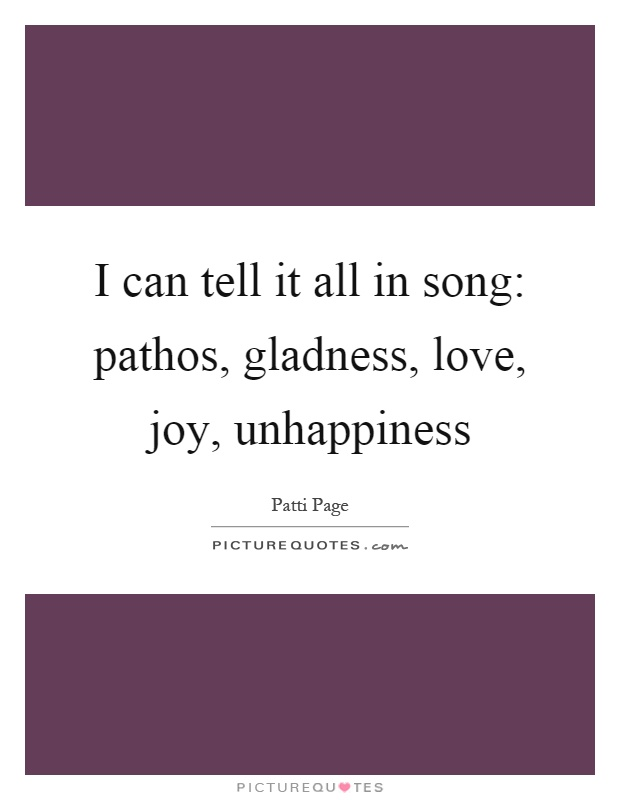 I can tell it all in song: pathos, gladness, love, joy, unhappiness Picture Quote #1